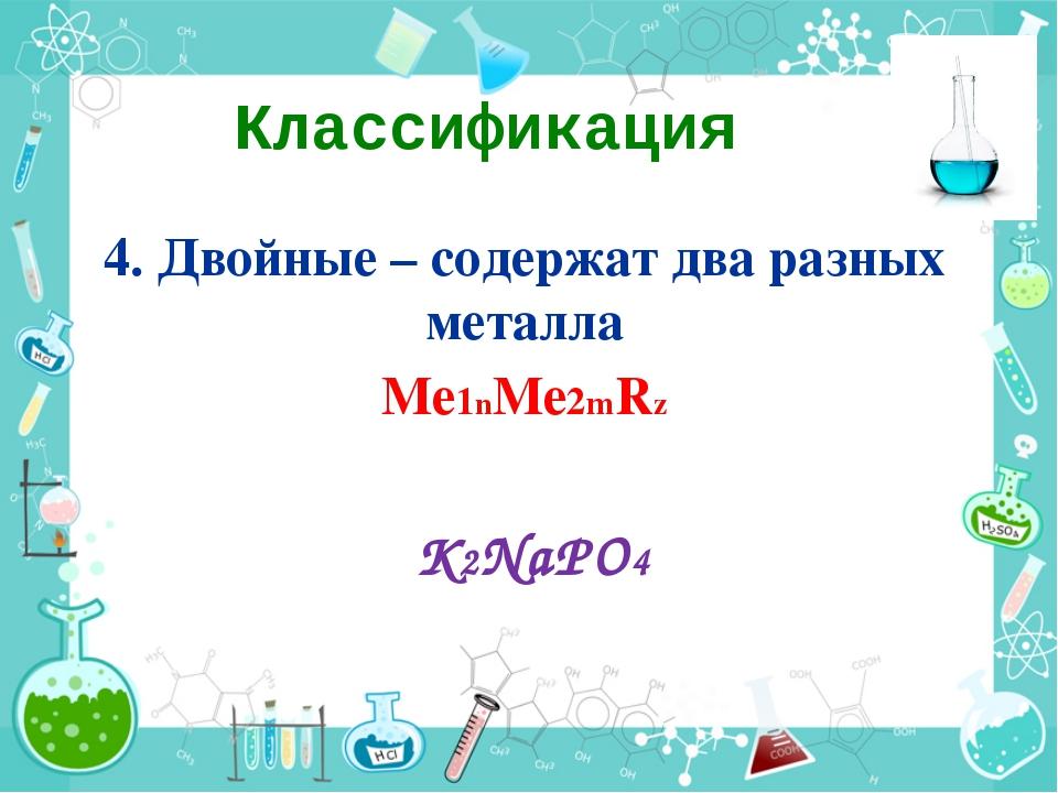 Классификация 4. Двойные – содержат два разных металла Ме1nМе2mRz K2NaPO4
