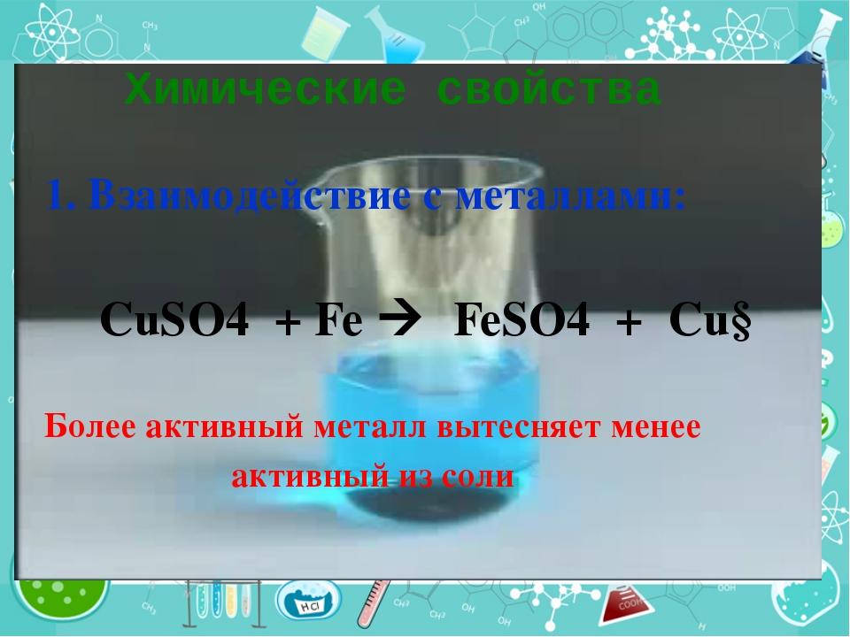 Химические свойства 1. Взаимодействие с металлами: CuSO4 + Fe  FeSO4 + Cu↓ Б...