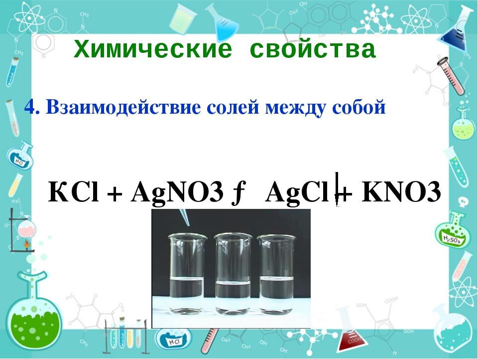 Химические свойства 4. Взаимодействие солей между собой КСl + AgNO3 → AgCl +...