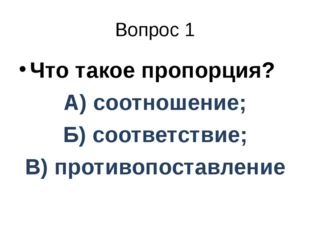 Вопрос 1 Что такое пропорция? А) соотношение; Б) соответствие; В) противопост