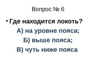Вопрос № 6 Где находится локоть? А) на уровне пояса; Б) выше пояса; В) чуть н