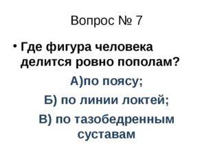 Вопрос № 7 Где фигура человека делится ровно пополам? А)по поясу; Б) по линии