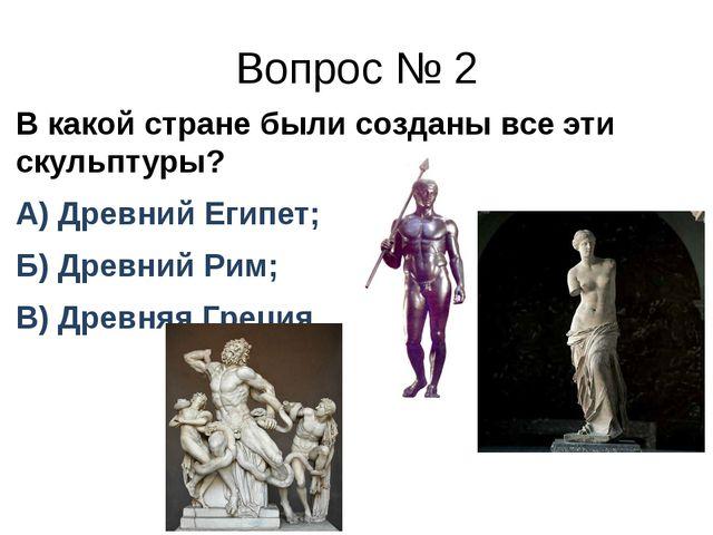 Вопрос № 2 В какой стране были созданы все эти скульптуры? А) Древний Египет;...