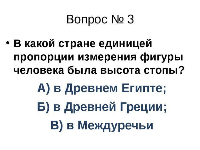 Вопрос № 3 В какой стране единицей пропорции измерения фигуры человека была в...