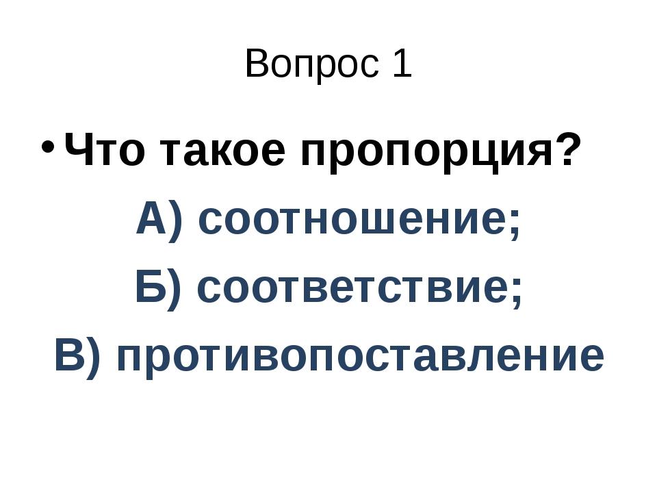 Вопрос 1 Что такое пропорция? А) соотношение; Б) соответствие; В) противопост...
