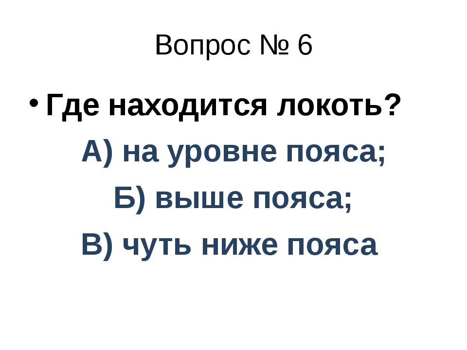 Вопрос № 6 Где находится локоть? А) на уровне пояса; Б) выше пояса; В) чуть н...