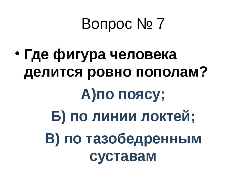 Вопрос № 7 Где фигура человека делится ровно пополам? А)по поясу; Б) по линии...