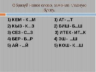 Образуй новое слово, заменив гласную букву. 1) КЕМ - К...М 1) АТ- ...Т 2) КЫЗ