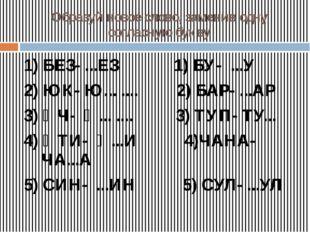 Образуй новое слово, заменив одну согласную букву 1) БЕЗ- ...ЕЗ 1) БУ- ...У 2