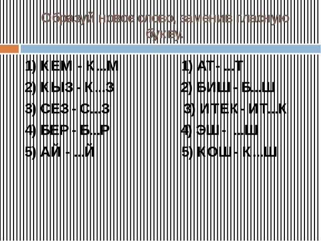 Образуй новое слово, заменив гласную букву. 1) КЕМ - К...М 1) АТ- ...Т 2) КЫЗ...