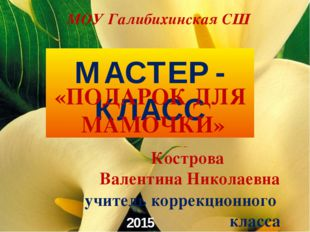 2015 год МАСТЕР - КЛАСС учитель коррекционного класса Кострова Валентина Нико