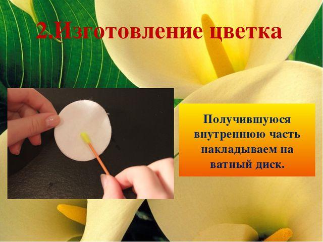 Получившуюся внутреннюю часть накладываем на ватный диск. 2.Изготовление цветка