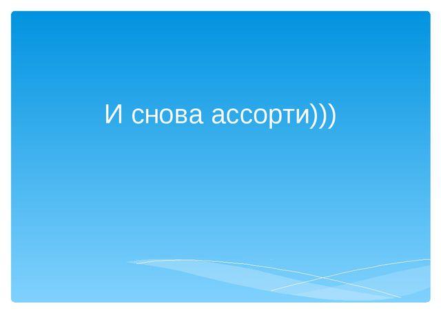 И снова ассорти)))