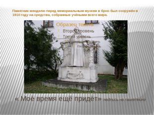 « Моё время ещё придёт» надпись на памятнике Памятник менделю перед мемориал