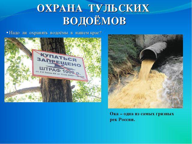 ОХРАНА ТУЛЬСКИХ ВОДОЁМОВ Надо ли охранять водоёмы в нашем крае? Ока – одна из...