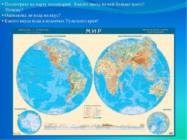 Посмотрите на карту полушарий. Какого цвета на ней больше всего? Почему? Оди...