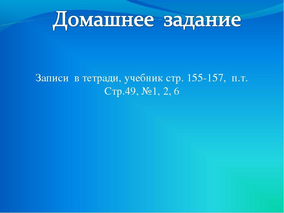 Записи в тетради, учебник стр. 155-157, п.т. Стр.49, №1, 2, 6
