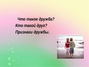 Что такое дружба? Кто такой друг? Признаки дружбы.
