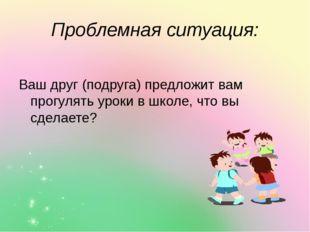 Проблемная ситуация: Ваш друг (подруга) предложит вам прогулять уроки в школе