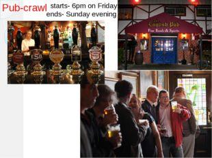 Pub-crawl starts- 6pm on Friday ends- Sunday evening