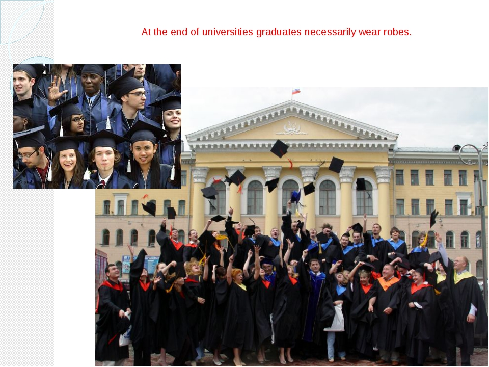At the end of universities graduates necessarily wear robes.