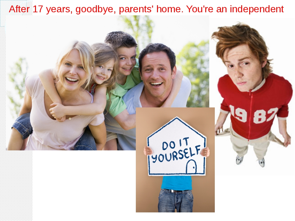 After 17 years, goodbye, parents' home. You're an independent