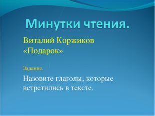 Виталий Коржиков «Подарок» Задание. Назовите глаголы, которые встретились в т