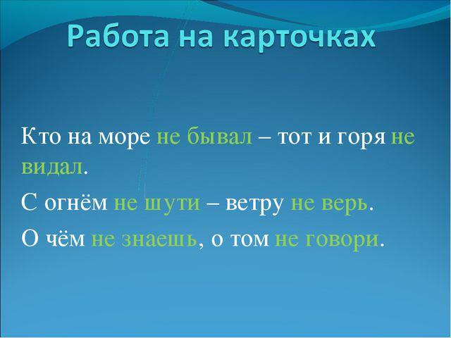 Кто на море не бывал – тот и горя не видал. С огнём не шути – ветру не верь....