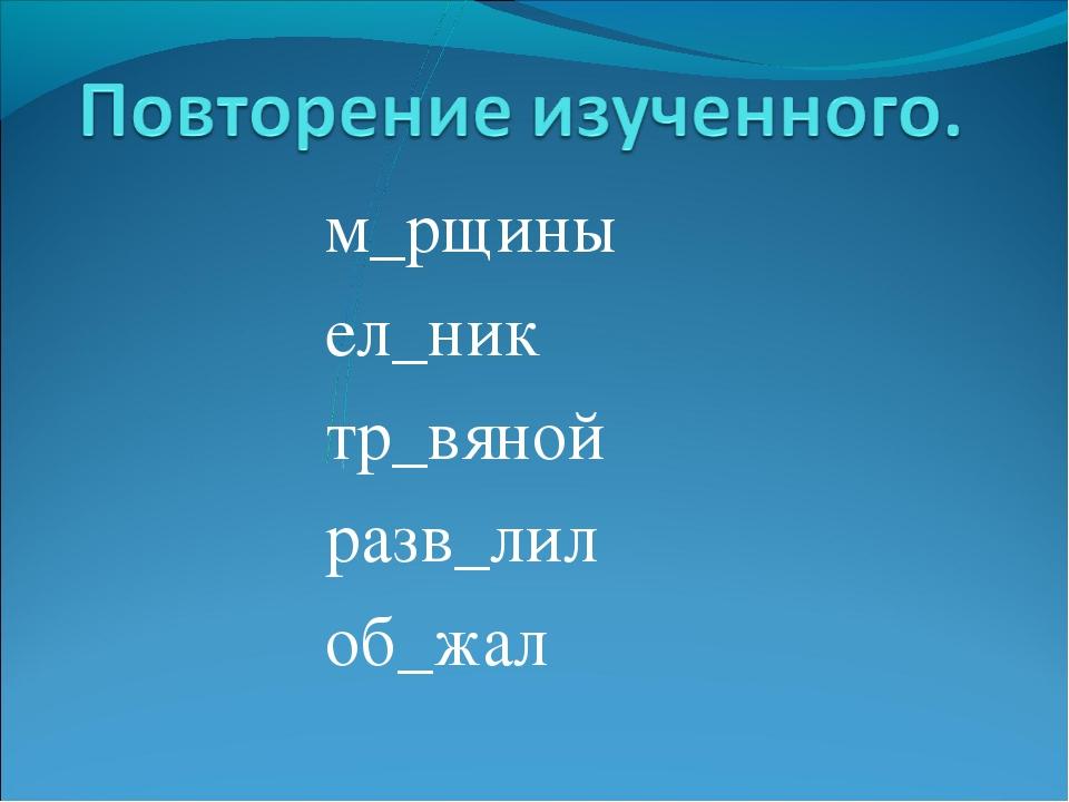 м_рщины ел_ник тр_вяной разв_лил об_жал