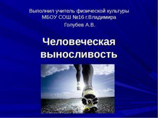 Человеческая выносливость Выполнил учитель физической культуры МБОУ СОШ №16 г