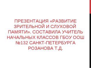 ПРЕЗЕНТАЦИЯ «РАЗВИТИЕ ЗРИТЕЛЬНОЙ И СЛУХОВОЙ ПАМЯТИ». СОСТАВИЛА УЧИТЕЛЬ НАЧАЛЬ