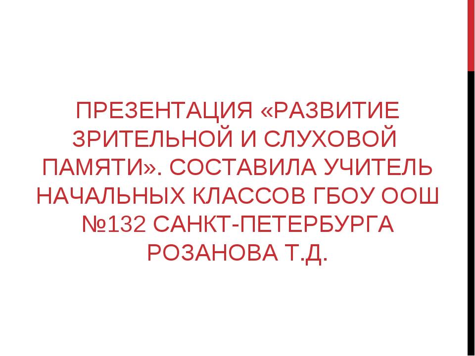 ПРЕЗЕНТАЦИЯ «РАЗВИТИЕ ЗРИТЕЛЬНОЙ И СЛУХОВОЙ ПАМЯТИ». СОСТАВИЛА УЧИТЕЛЬ НАЧАЛЬ...