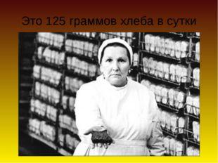 Это 125 граммов хлеба в сутки