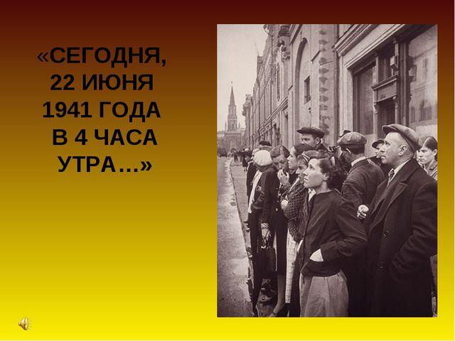 «СЕГОДНЯ, 22 ИЮНЯ 1941 ГОДА В 4 ЧАСА УТРА…»