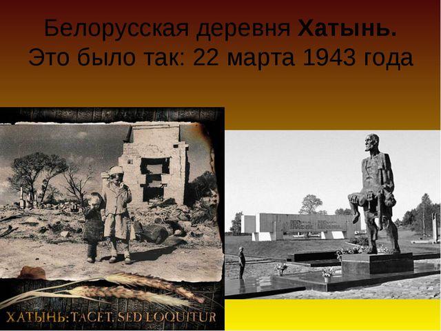Белорусская деревня Хатынь. Это было так: 22 марта 1943 года