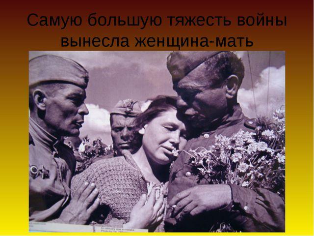 Самую большую тяжесть войны вынесла женщина-мать