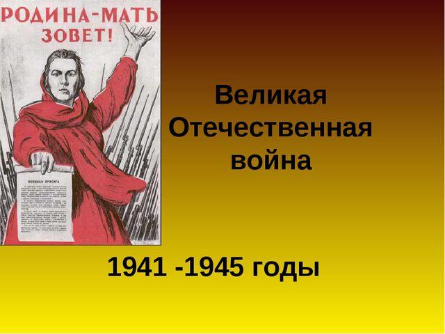 1941 -1945 годы Великая Отечественная война