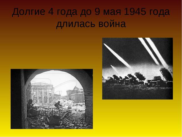 Долгие 4 года до 9 мая 1945 года длилась война