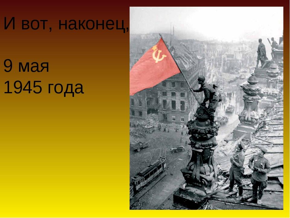 И вот, наконец, 9 мая 1945 года