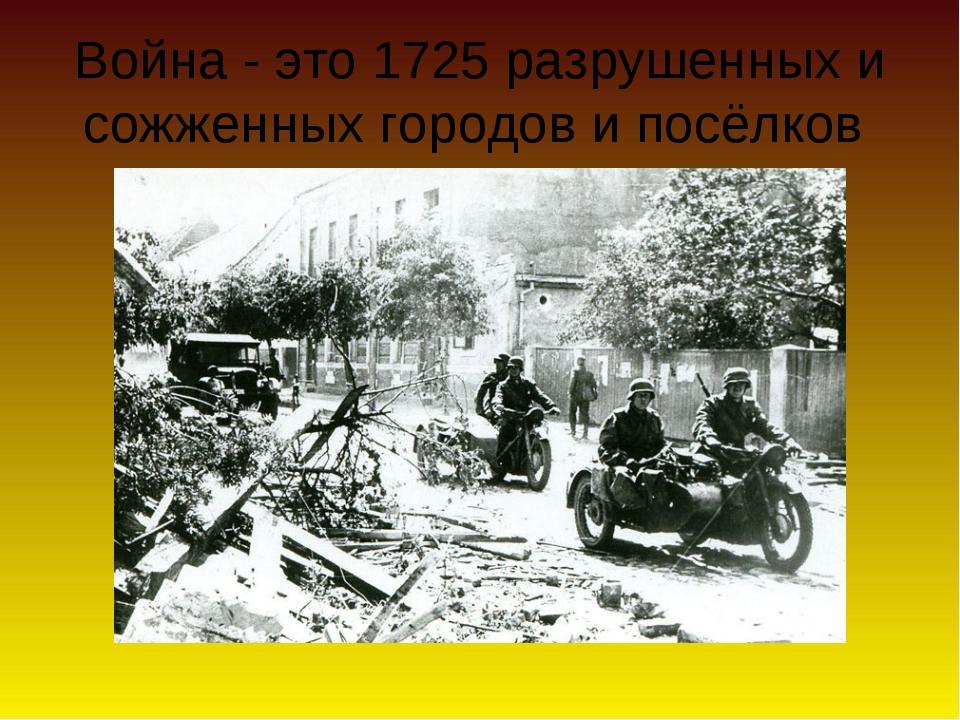 Война - это 1725 разрушенных и сожженных городов и посёлков