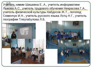 Учитель химии Шишкина Е..А., учитель информатики Лыкова А.С., учитель трудово