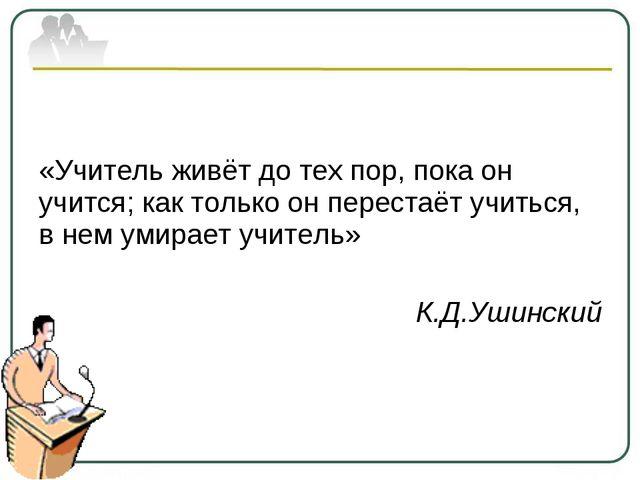 «Учитель живёт до тех пор, пока он учится; как только он перестаёт учиться,...