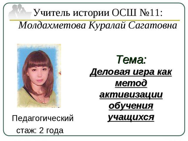 Учитель истории ОСШ №11: Молдахметова Куралай Сагатовна Педагогический стаж:...
