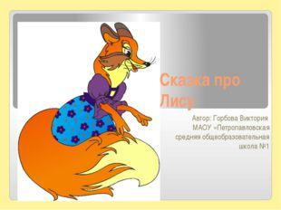 Сказка про Лису Автор: Горбова Виктория МАОУ «Петропавловская средняя общеобр