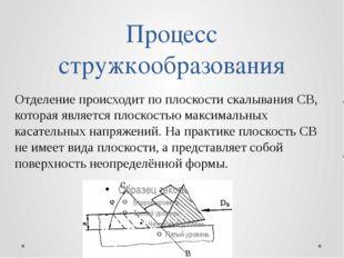 Процесс стружкообразования Отделение происходит по плоскости скалывания СВ, к