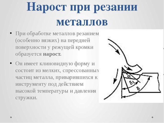 Нарост при резании металлов При обработке металлов резанием (особенно вязких)...