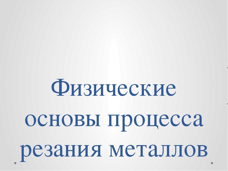 Физические основы процесса резания металлов