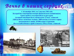 Вечно в наших сердцах… С 24 октября 1941г. по 5 августа 1943 года Белгород бы