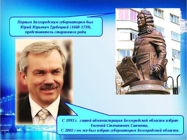 Первым Белгородским губернатором был Юрий Юрьевич Трубецкой (1668-1739), пред...