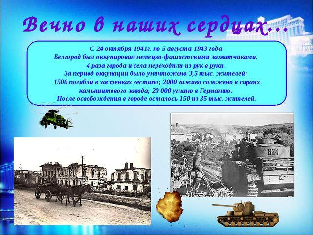 Вечно в наших сердцах… С 24 октября 1941г. по 5 августа 1943 года Белгород бы...